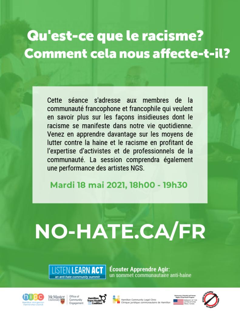 Qu'est-ce que le racisme? Comment cela nous affecte-t-il? Cette séance s'adresse aux membres de la communauté francophone et francophile qui veulent en savoir plus sur les façons insidieuses dont le racisme se manifeste dans notre vie quotidienne. Venez en apprendre davantage sur les moyens de lutter contre la haine et le racisme en profitant de l'expertise d'activistes et de professionnels de la communauté. La session comprendra également une performance des artistes NGS.  Mardi 18 mai 2021, 18h00 - 19h30